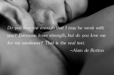 Alain De Botton Quote Do You Love Me Enough That I May Be Weak With You Everyone Loves Strength But Do You Love Me For My Weakness That Is The Real Test