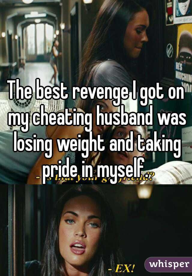 The best revenge I got on my cheating husband was losing weight and taking  pride in myself.