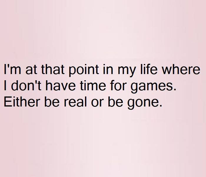 I M At That Point In My Life Where I Don T Have Time For Games Either Be Real Or Be Gone Neededtobesaid Quotes Real Quotes Words Relationship Quotes
