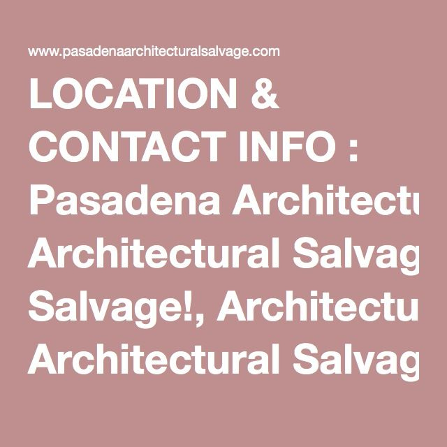 LOCATION CONTACT INFO Pasadena Architectural Salvage - Pasadena architectural salvage