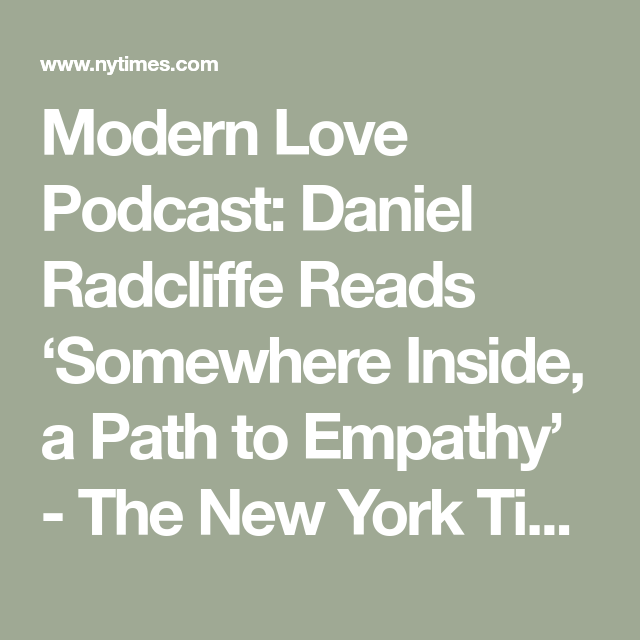 Modern Love Podcast Daniel Radcliffe Reads Somewhere Inside A Path To Empathy In 2020 Daniel Radcliffe Modern Love Podcasts
