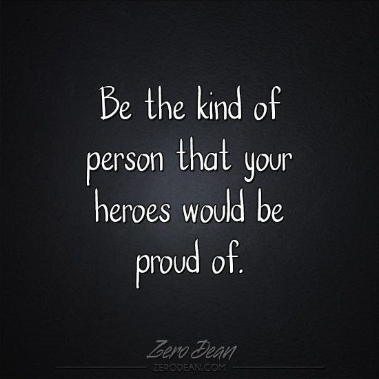 Be the kind of person that your heroes would be proud of.