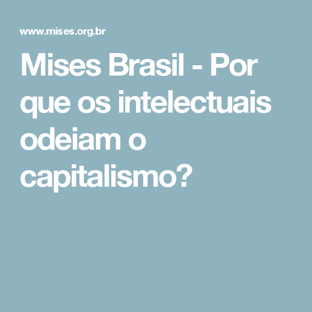 Mises Brasil - Por que os intelectuais odeiam o capitalismo?