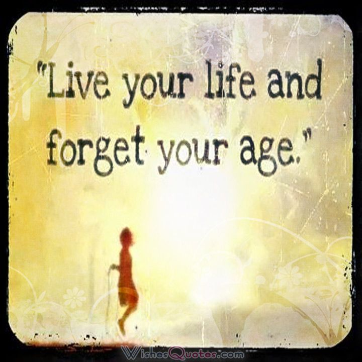 Live your life and forget your age #birthdaywishes