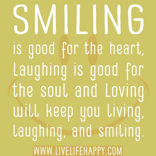 Smiling Is Good For The Heart Laughing Is Good For The Soul And Loving Will Keep You Living Laughing And Smiling Happy Quotes Smile Inspirational Smile Quotes Happy Quotes