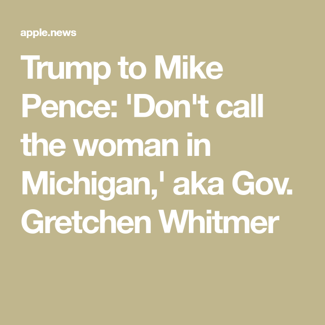 Trump To Mike Pence Don T Call The Woman In Michigan Aka Gov Gretchen Whitmer In 2020 Mike Pence Governor Michigan Gov