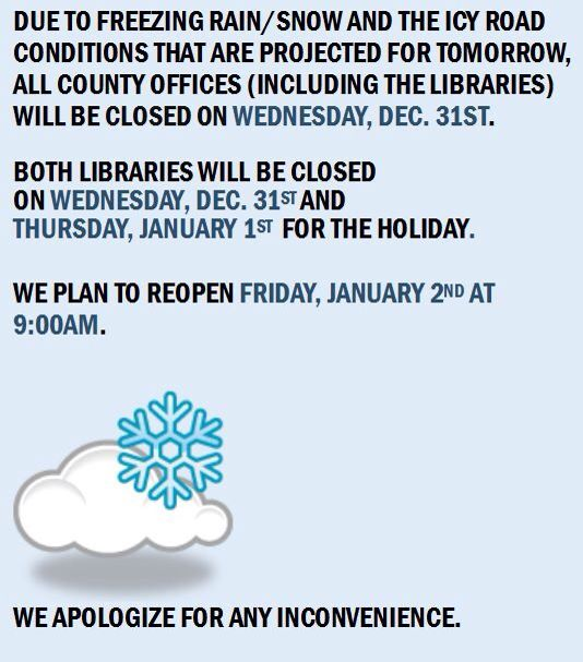 All county offices (including the libraries) will be closed on Wednesday, Dec. 31st due to projected inclement weather and on Thursday, Jan. 1st for New Year's Day.