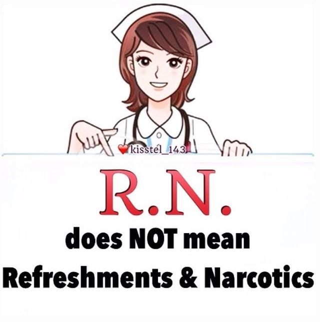 """R.N. does not mean """"Refreshments and Narcotics"""". Nurse"""