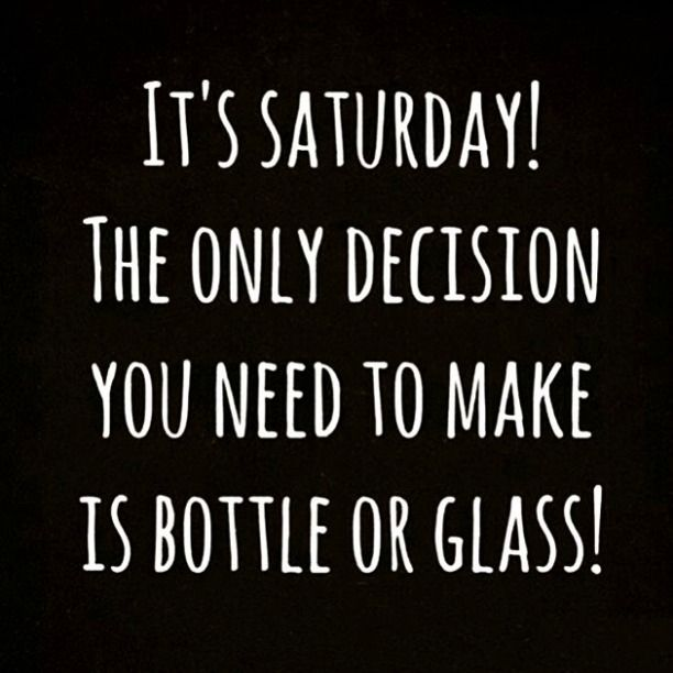We Hope Everyone Has A Fantastic Saturday Night Well Which Is It Bottle Or Glass Saturdaynight P Saturday Quotes Drinking Quotes Friday Quotes Funny