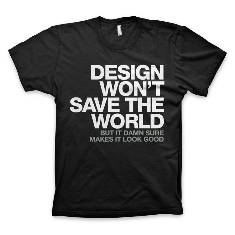 "a080258f2 ""Design won't save the world. But it damn sure makes it look good."" T-Shirt.  """