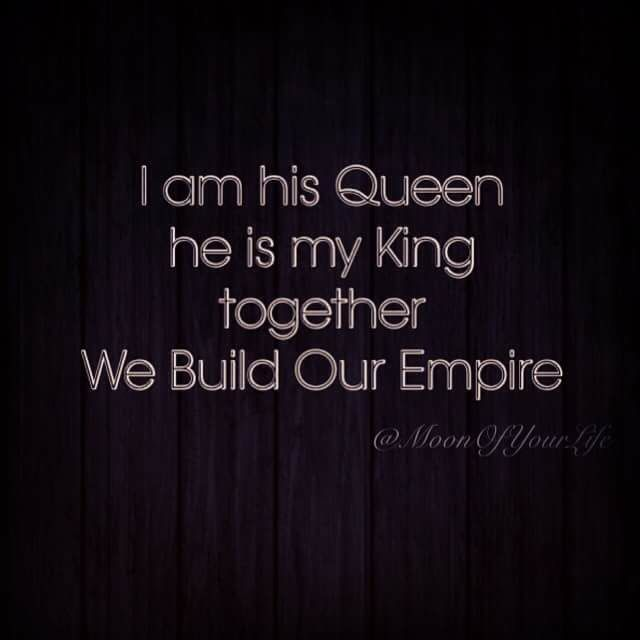 I am his Queen, he is my King & together we build our Empire ...