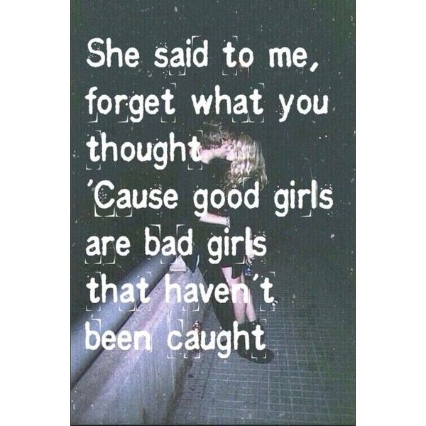 She Said To Me, Forget What You Thought. Cause Good Girls