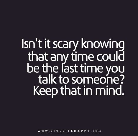Isn T It Scary Knowing That Any Time Could Be The Last Time You Talk To Someone Keep That In Mind Inspirational Quotes True Quotes Life Quotes