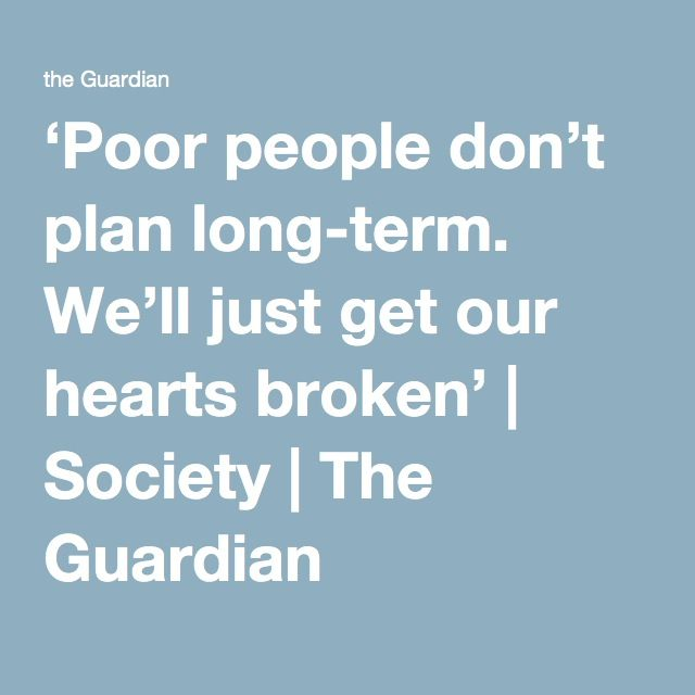 'Poor people don't plan long-term. We'll just get our hearts broken' | Society | The Guardian