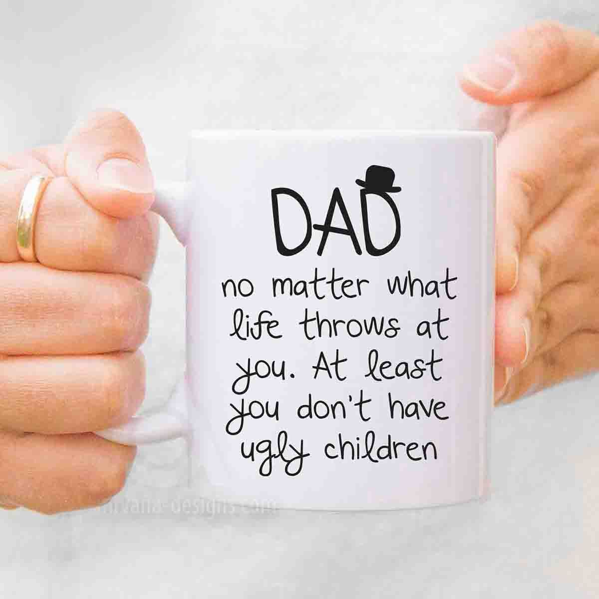 Dad no matter what life throws at you, at least you don\'t have ugly ...