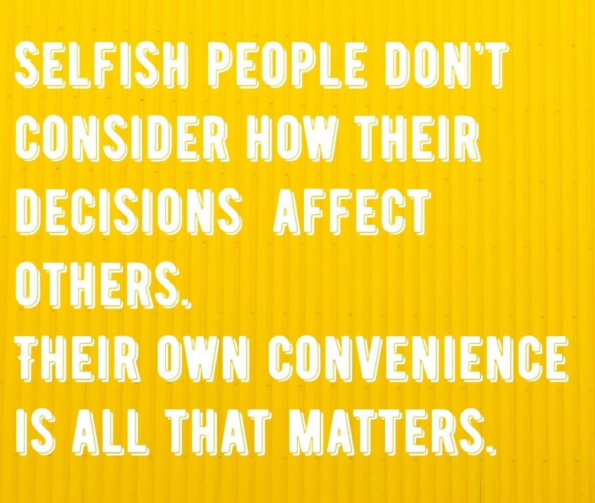 Cut selfish people out of your life in every way possible ...