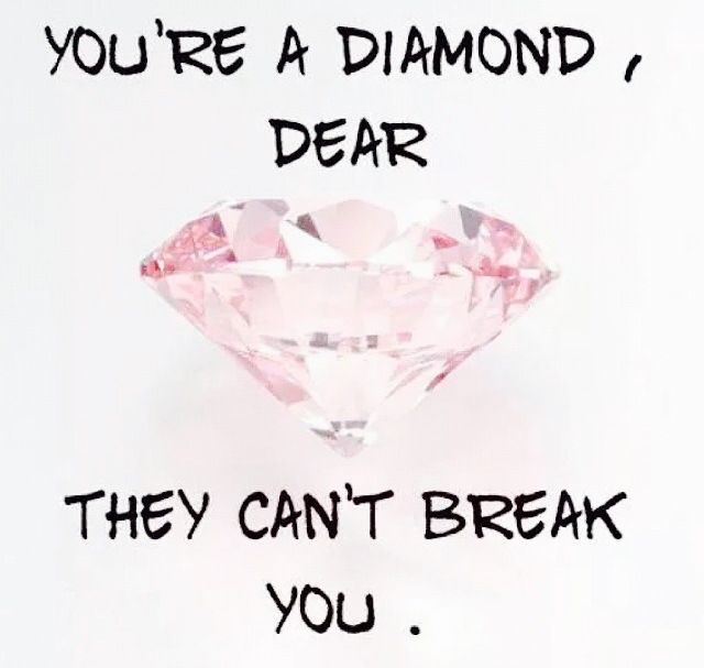 You my dear, are a diamond, never forget that….