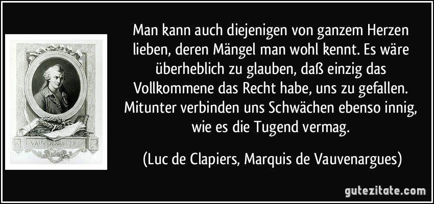 Man kann auch diejenigen von ganzem Herzen lieben, deren Mängel man wohl kennt. Es wäre überheblich zu glauben, daß einzig das Vollkommene das Recht habe, uns zu gefallen. Mitunter verbinden uns Schwächen ebenso innig, wie es die Tugend vermag. (Luc de Clapiers, Marquis de Vauvenargues)