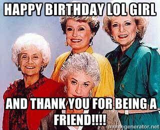 Happy Birthday Golden Girl Golden Girls Cast Happy Birthday Lol Girl And Happy Birthday Quotes Funny Birthday Quotes Funny Friend Birthday Quotes