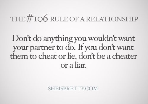 don't do anything you wouldn't want your partner to do. if you don't want them to cheat or lie, don't be a cheater or a liar