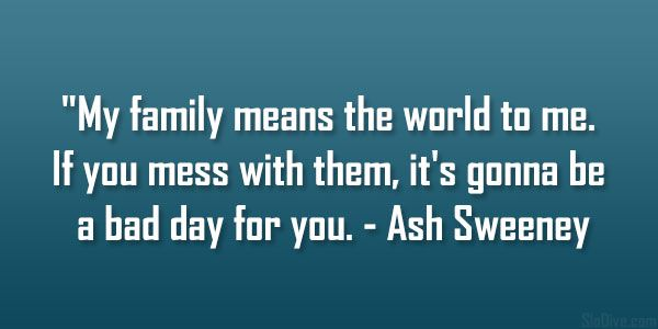 My family means the world to me. If you mess with them, it's gonna be a bad day for you. - Ash Sweeney