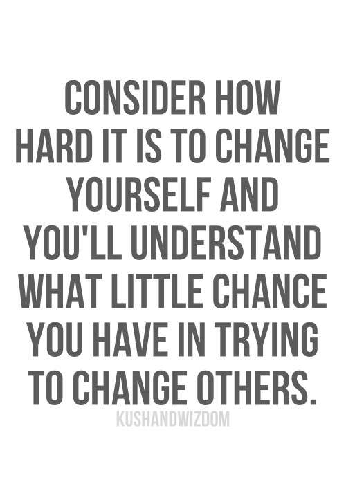 """""""Consider how hard it is to change yourself and you'll understand what little chance you have in trying to change others."""" -Jacob M. Braude"""