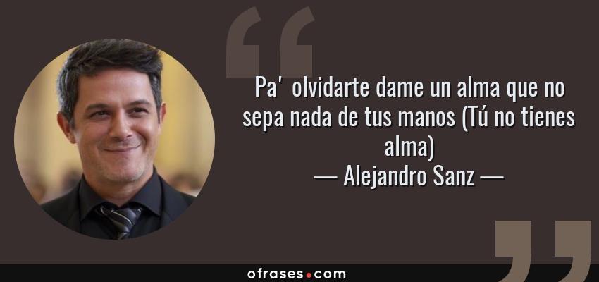 Frases De Alejandro Sanz Pa Olvidarte Dame Un Alma Que No Sepa