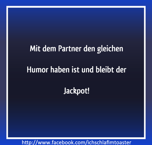Having the same humor like your partner is and stays the jackpot!