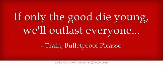 If Only The Good Die Young We Ll Outlast Everyone From Train S New Lp The Title Track Bulletproof Picasso Pat Monah Own Quotes Quotes Meaningful Words