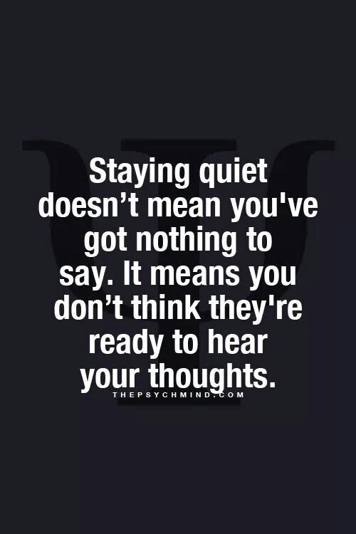 staying quiet doesn't mean you've got nothing to say. it