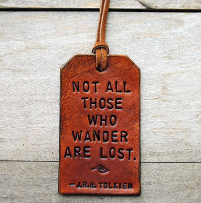 Not all those who wander are lost.--J.R.R. Tolkien
