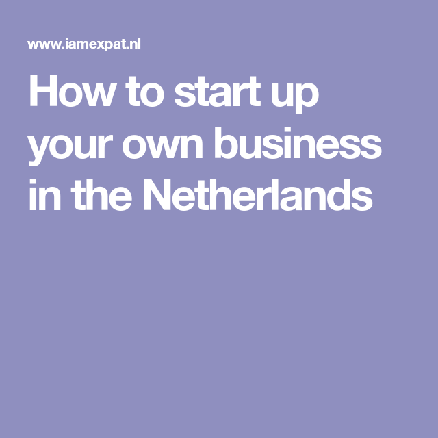 How To Start Up Your Own Business In The Netherlands Start Up