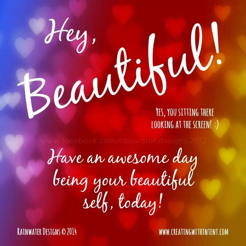 Hey Beautiful Have An Awesome Day Being Your Beautiful Self Today