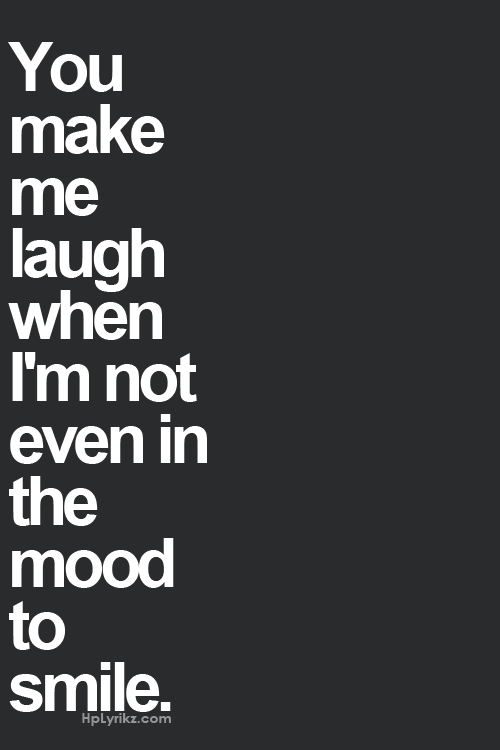 You Make Me Laugh When Im Not Even In The Mood To Smile Quotes