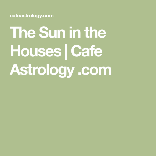 Cafe Astrology Explores The Meaning Of Sun In Houses Astrological Birth Chart