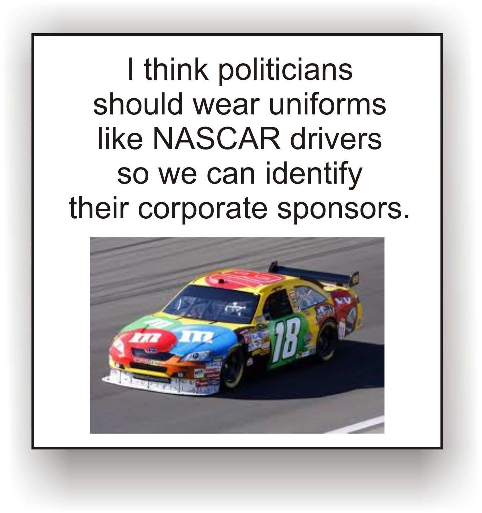 I Think Politicians Should Wear Uniforms Like Nascar Drivers So We Can Identify Their Corporate Sponsors Too True I Sho With Images Nascar Nascar Racing Nascar Drivers