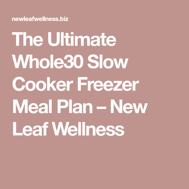 The Ultimate Whole30 Slow Cooker Freezer Meal Plan – New Leaf Wellness