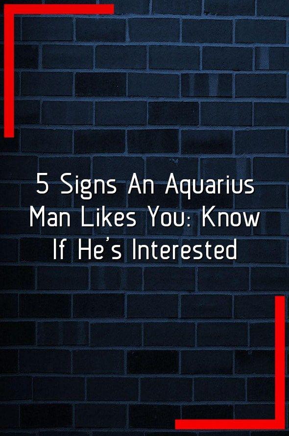 Man aquarius Signs likes you that