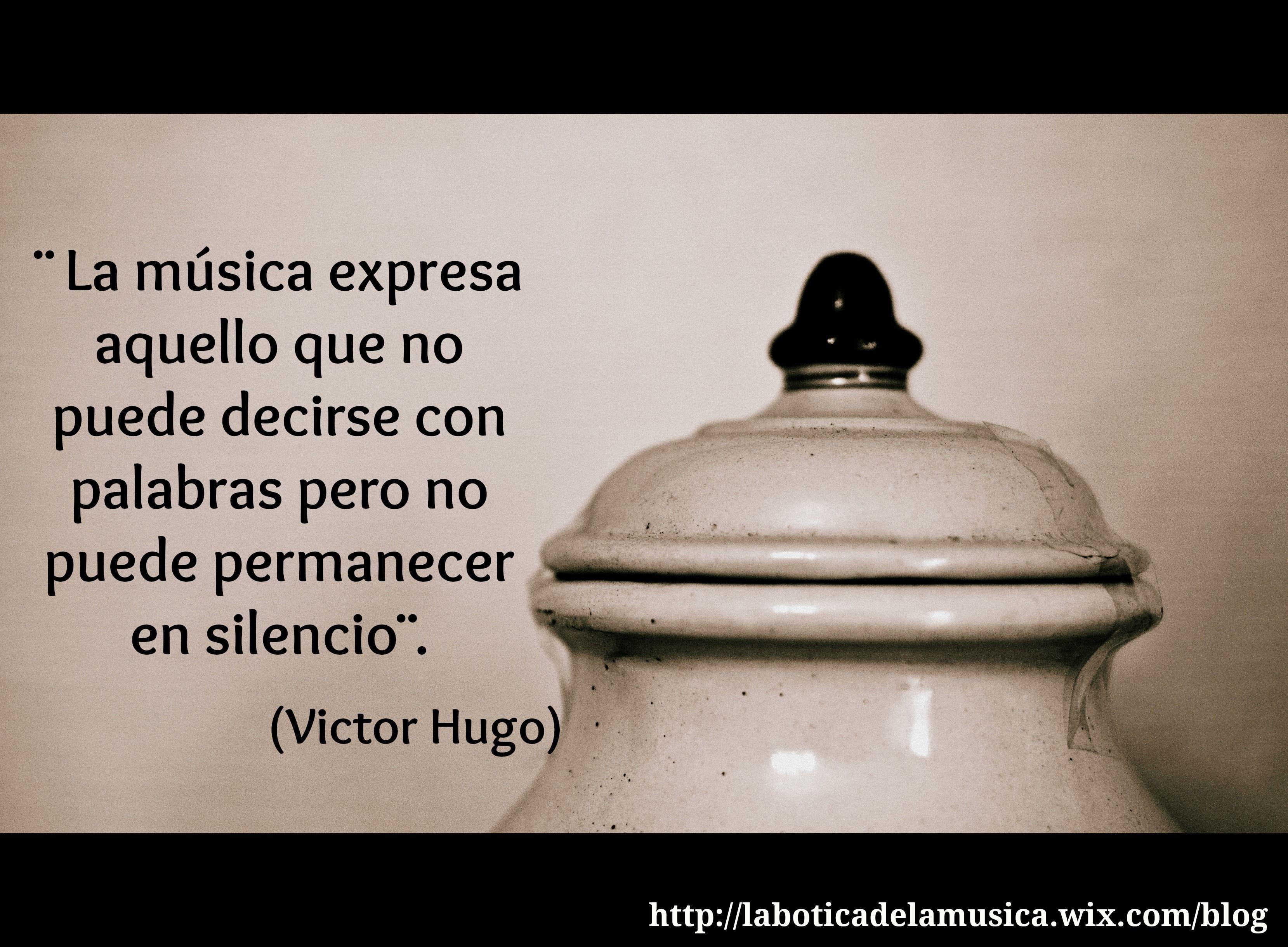 ¨ La música expresa aquello que no puede decirse con las palabras pero no puede permanecer en silencio¨ Victor Hugo