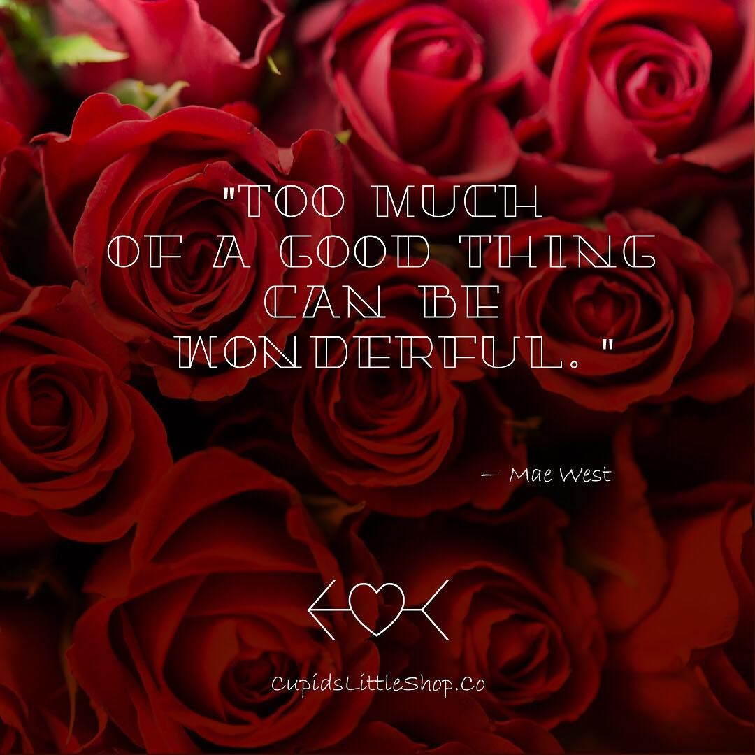 'Too much of a good thing can be wonderful!' — Mae West