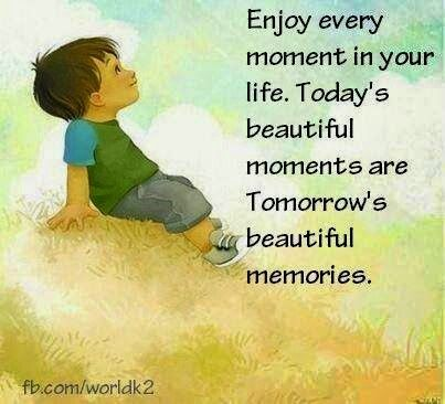 Enjoy Every Moment In Your Life Todays Beautiful Moments Are