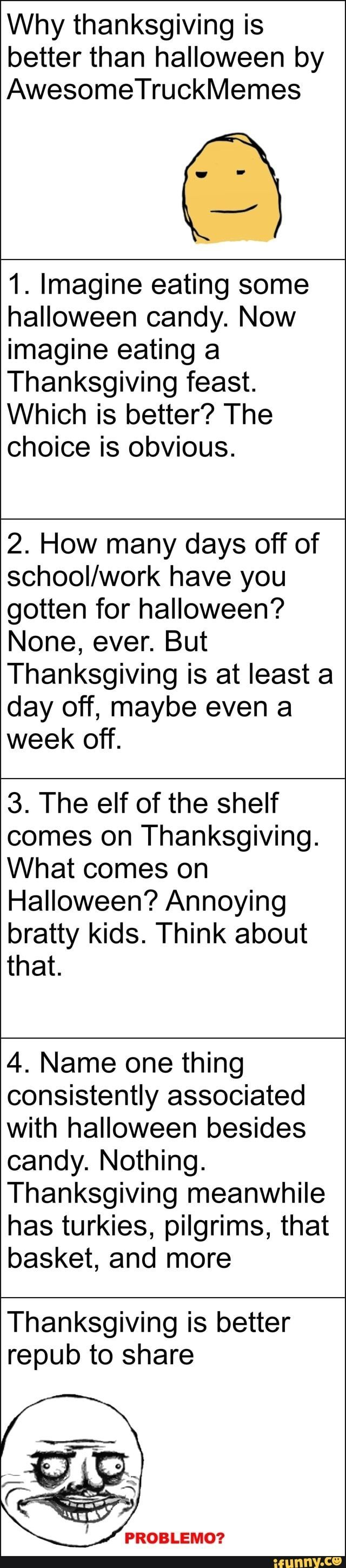 Why thanksgiving is better than halloween by AwesomeTruckMemes 1. Imagine eating some halloween candy. Now imagine eating a Thanksgiving feast. Which is better? The choice is obvious. 2. How many days off of schooI/work have you ... #jojosbizarreadventure #animemanga #alternatefeatures #rainbowsixseige #rwby #doge #skyrim #herobrinegang #apexlegends #fallout #angrybirds #jojosbizarreadventure #why #thanksgiving #better #halloween #awesometruckmemes #imagine #eating #candy #now #feast #meme #hall