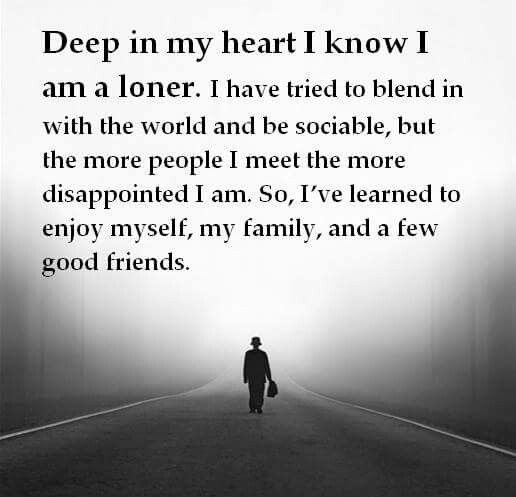 Deep In My Heart I Know I M A Loner I Have Tried To Blend In With The World And Be Sociable But The More People I M Disappointment Quotes Loner Quotes