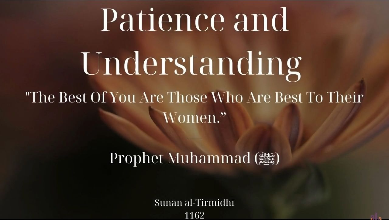 PATIENCE AND UNDERSTANDING    The Best of you are those who are best to their women. Prophet Muhammad