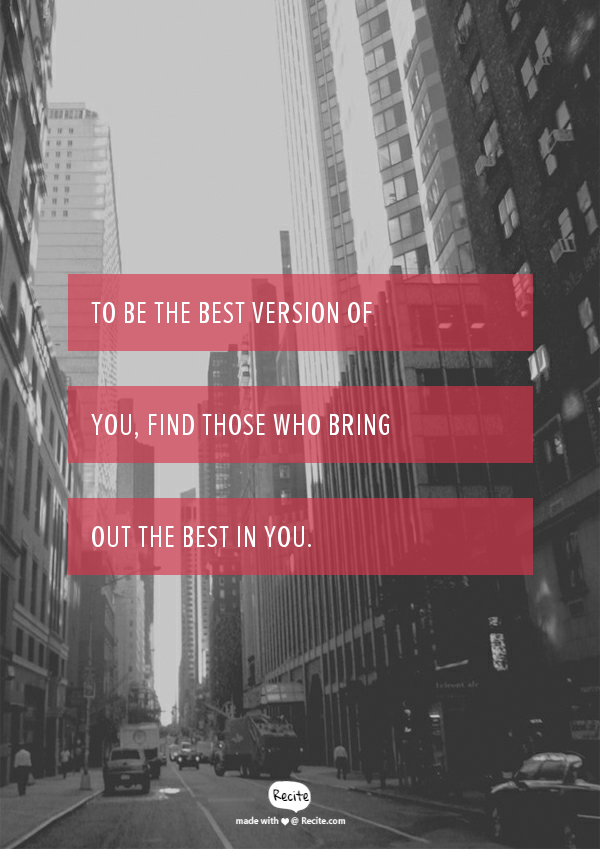 To be the best version of you, find those who bring out the best in you. - Quote From Recite.com #RECITE #QUOTE