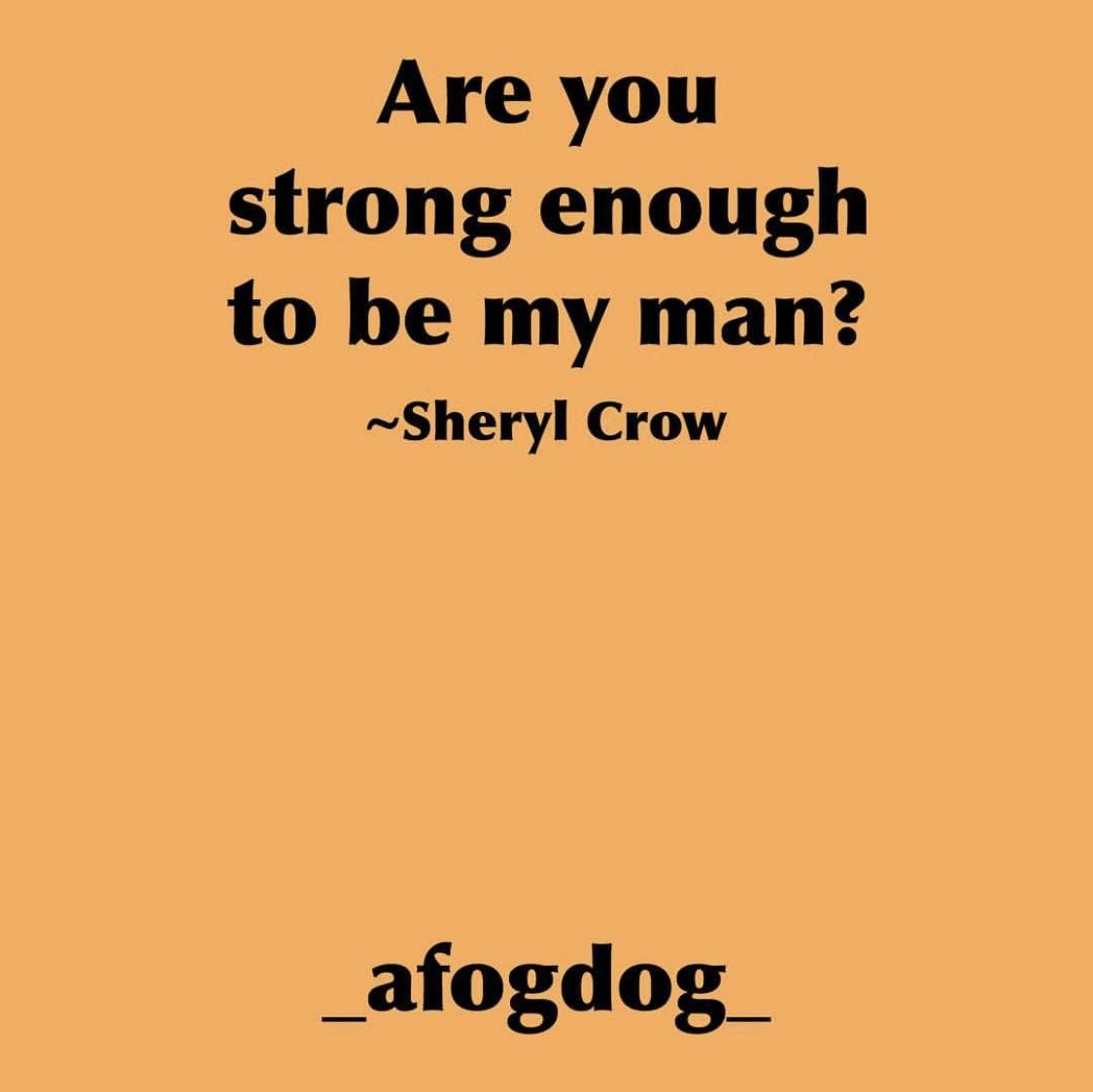 _afogdog_ Are you strong enough to be my man - Sheryl Crow