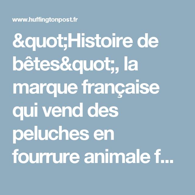 Histoires De Betes La Marque Francaise Qui Vend Des Peluches En Fourrure Animale Fait Polemique