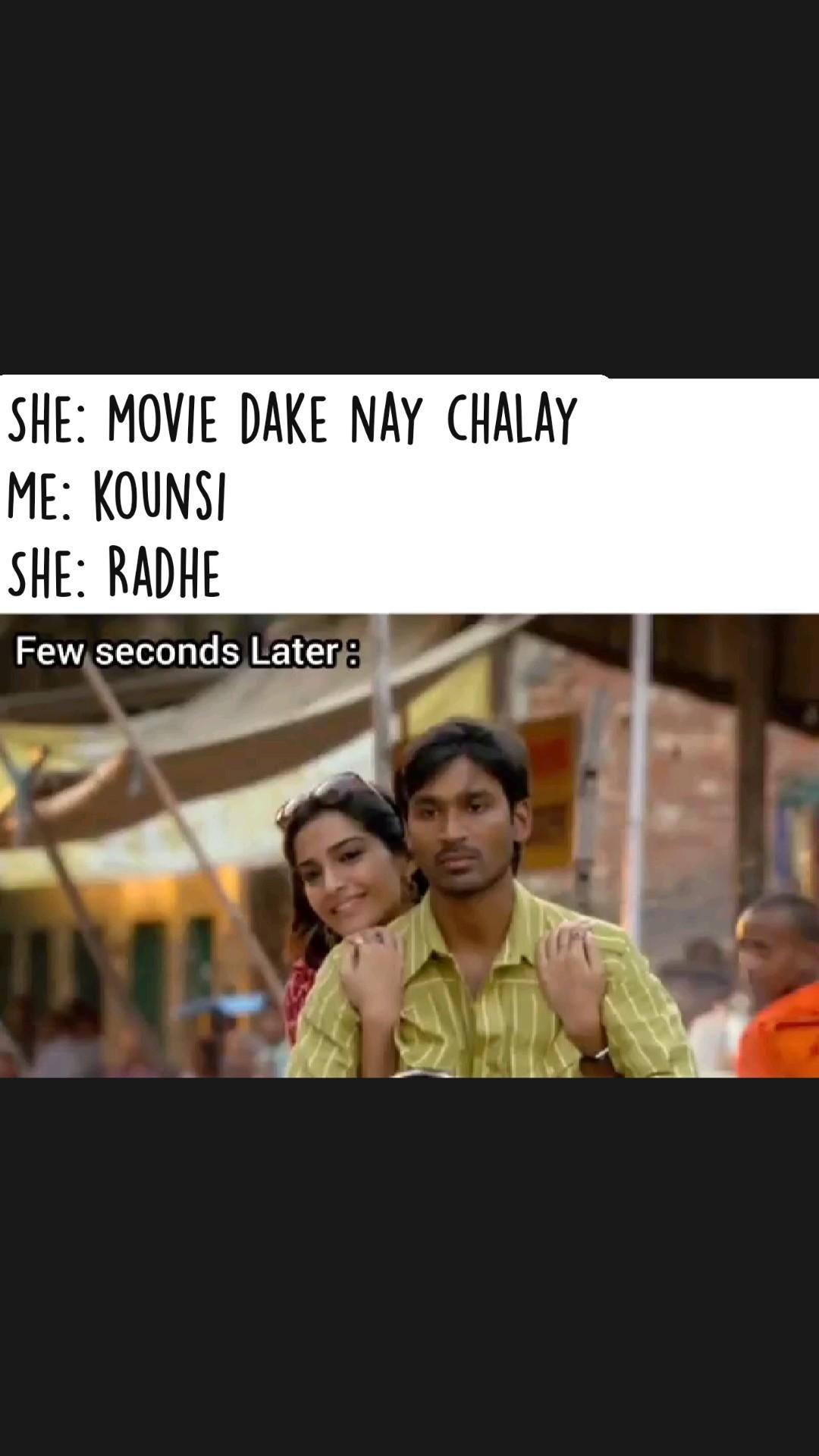 She: movie dake nay chalay Me: kounsi                    She: Radhe