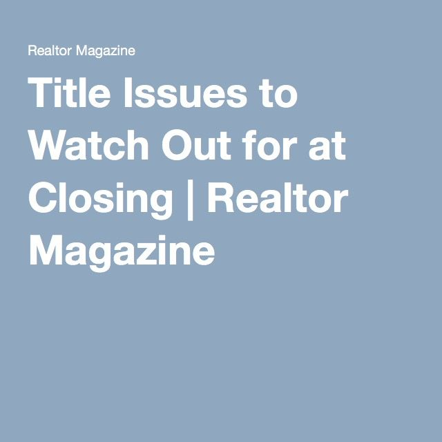 Title Issues To Watch Out For At Closing Realtor Magazine