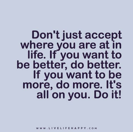 Don't-just-accept-where-you-are-at-in-life.-If-you-want-to-be-better,-do-better.-If-you-want-to-be-more,-do-more.-It's-all-on-you.-Do-it!